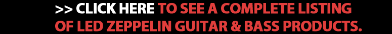 Click Here to See a Complete Listing of Led Zeppelin Guitar & Bass Products
